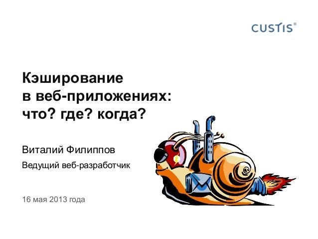 Кэшированиев веб-приложениях:что? где? когда?Виталий ФилипповВедущий веб-разработчик16 мая 2013 года