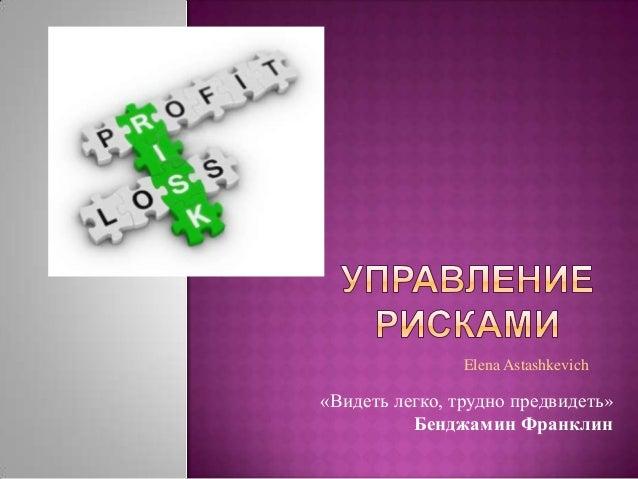 «Видеть легко, трудно предвидеть»Бенджамин ФранклинElena Astashkevich