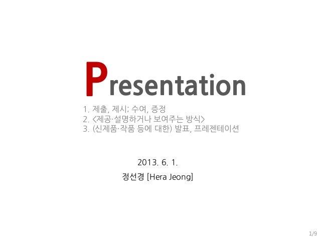 Presentation1. 제출, 제시; 수여, 증정2. <제공・설명하거나 보여주는 방식>3. (신제품・작품 등에 대한) 발표, 프레젠테이션2013. 6. 1.정선경 [Hera Jeong]1/9