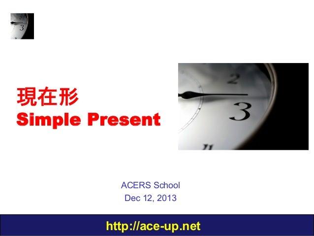 現在形  Simple Present  ACERS School Dec 12, 2013  http://ace-up.net