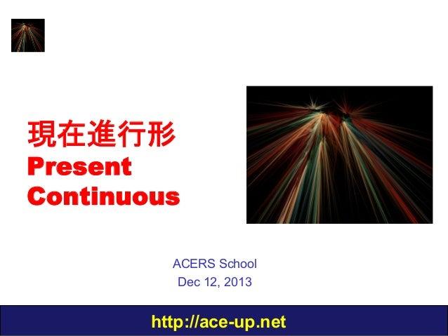 現在進行形  Present Continuous ACERS School Dec 12, 2013  http://ace-up.net