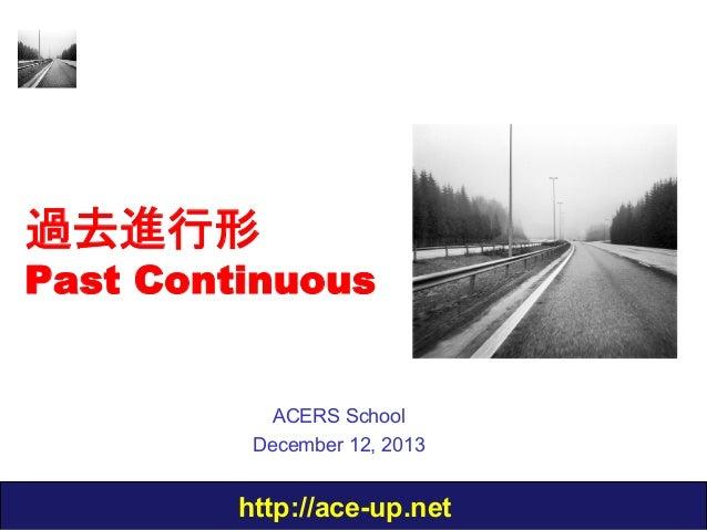過去進行形  Past Continuous  ACERS School December 12, 2013  http://ace-up.net