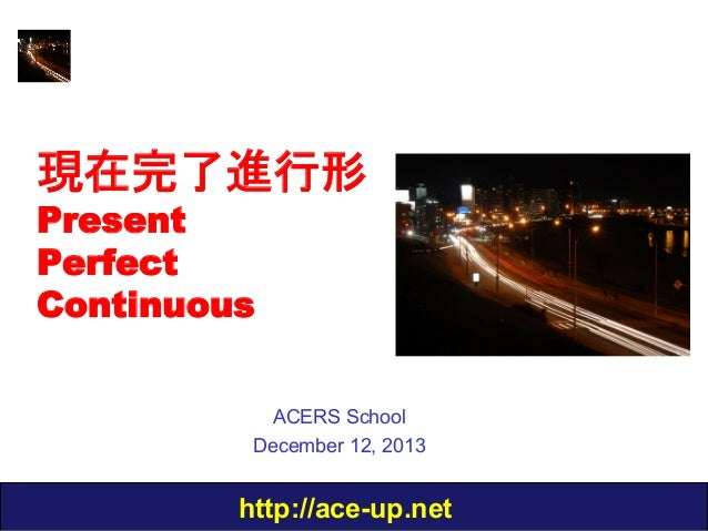 現在完了進行形 Present Perfect Continuous  ACERS School December 12, 2013  http://ace-up.net
