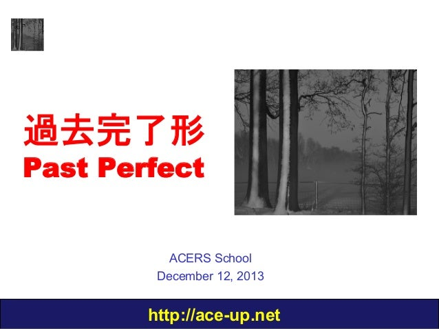 過去完了形 Past Perfect  ACERS School December 12, 2013  http://ace-up.net