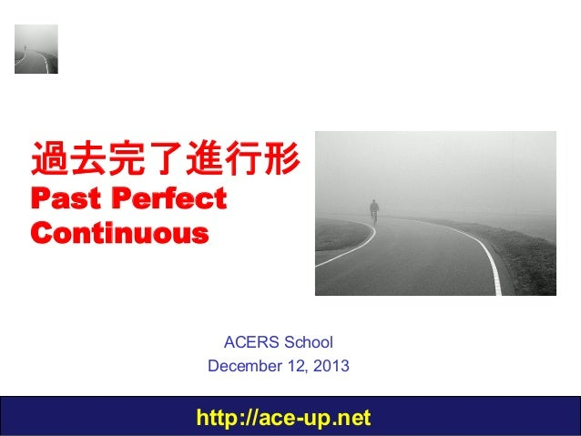過去完了進行形 Past Perfect Continuous  ACERS School December 12, 2013  http://ace-up.net