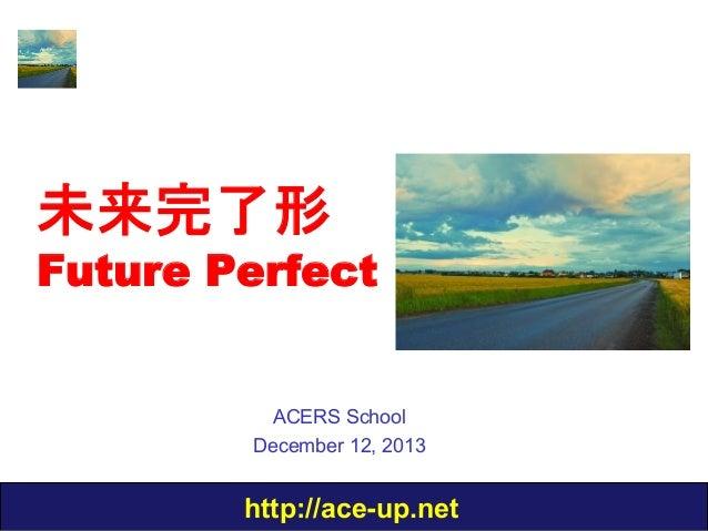 未来完了形  Future Perfect ACERS School December 12, 2013  http://ace-up.net