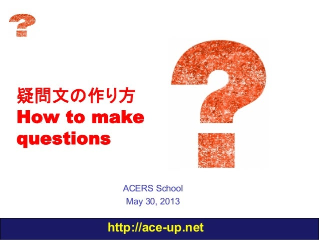 http://ace-up.net疑問文の作り方How to makequestionsACERS SchoolMay 30, 2013
