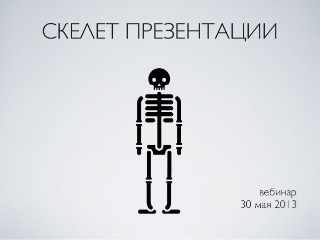 СКЕЛЕТ ПРЕЗЕНТАЦИИвебинар30 мая 2013