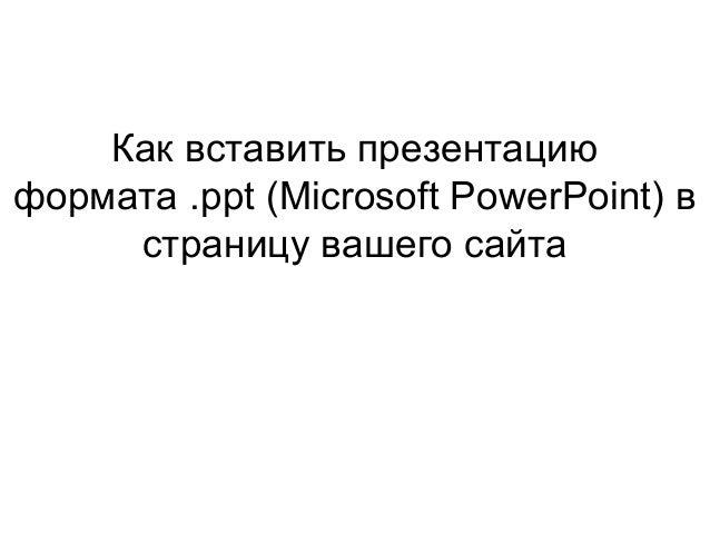 Как вставить презентациюформата .ppt (Microsoft PowerPoint) встраницу вашего сайта
