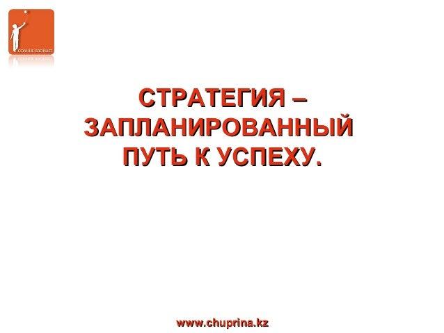 www.chuprina.kzwww.chuprina.kzСТРАТЕГИЯ –СТРАТЕГИЯ –ЗАПЛАНИРОВАННЫЙЗАПЛАНИРОВАННЫЙПУТЬ К УСПЕХУ.ПУТЬ К УСПЕХУ.