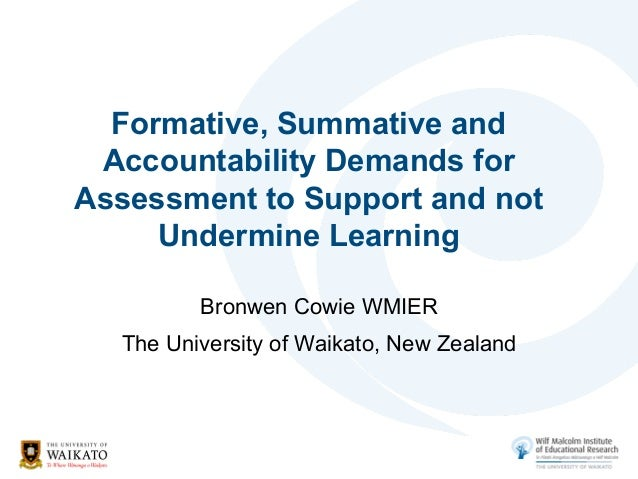 Formative, Summative andAccountability Demands forAssessment to Support and notUndermine LearningBronwen Cowie WMIERThe Un...