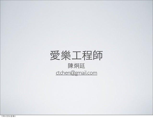 愛樂⼯工程師陳炯廷ctchen@gmail.com13年6月5⽇日星期三