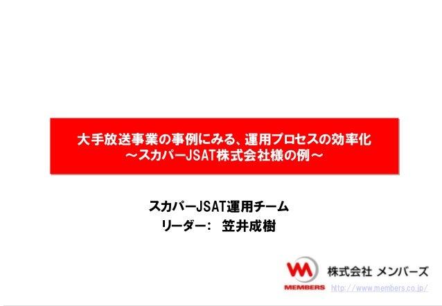 大手放送事業の事例にみる、運用プロセスの効率化~スカパーJSAT株式会社様の例~スカパーJSAT運用チームリーダー: 笠井成樹http://www.members.co.jp/