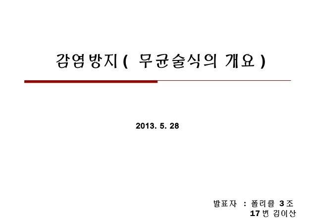 감염방지 ( 무균술식의 개요 )2013. 5. 28발표자 : 폴리클 3 조17 번 김이산