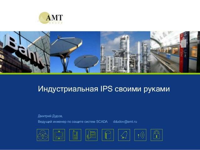 © AMT Group, 2013Индустриальная IPS своими рукамиДмитрий Дудов,Ведущий инженер по защите систем SCADA ddudov@amt.ru