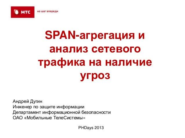 SPAN-агрегация ианализ сетевоготрафика на наличиеугрозPHDays 2013Андрей ДугинИнженер по защите информацииДепартамент инфор...