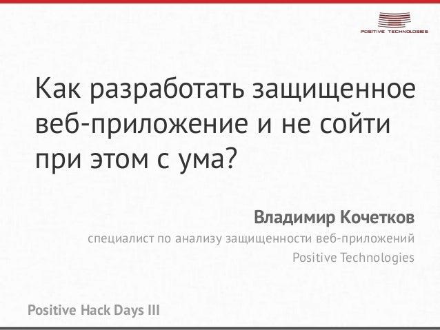 Как разработать защищенноевеб-приложение и не сойтипри этом с ума?Владимир Кочетковспециалист по анализу защищенности веб-...