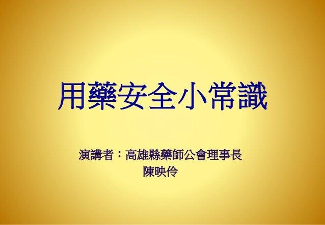 用藥安全小常識 演講者:高雄縣藥師公會理事長 陳映伶