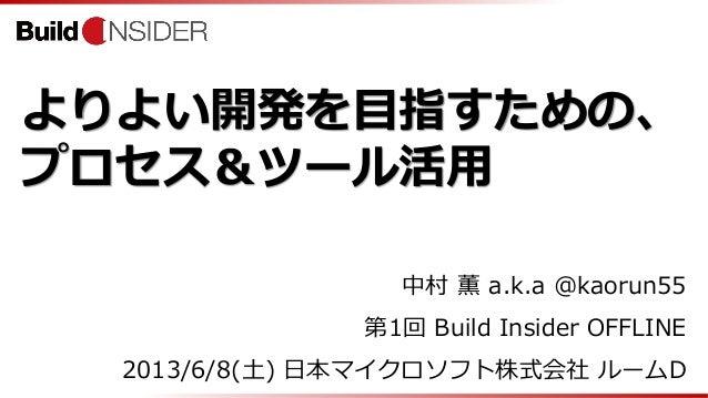 よりよい開発を目指すための、プロセス&ツール活用中村 薫 a.k.a @kaorun55第1回 Build Insider OFFLINE2013/6/8(土) 日本マイクロソフト株式会社 ルームD