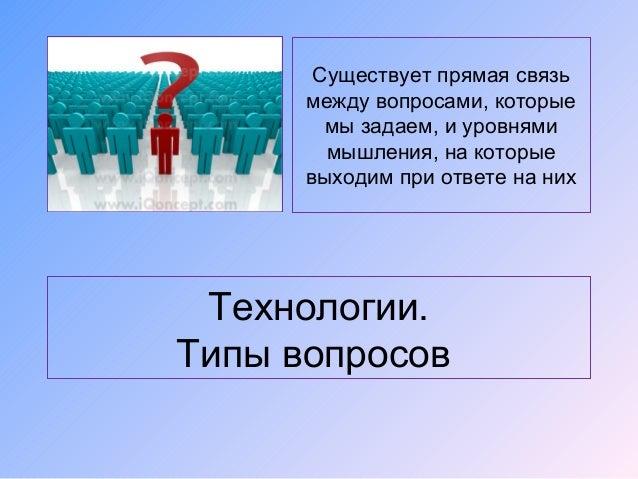 Технологии.Типы вопросовСуществует прямая связьмежду вопросами, которыемы задаем, и уровнямимышления, на которыевыходим пр...