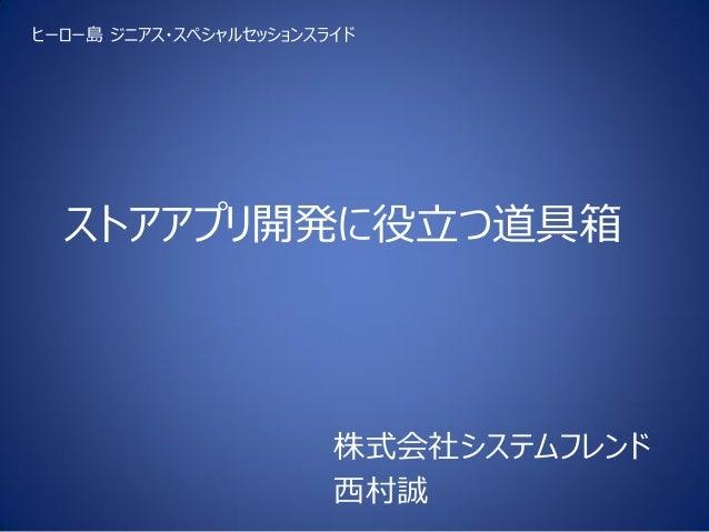 ストアアプリ開発に役立つ道具箱株式会社システムフレンド西村誠ヒーロー島 ジニアス・スペシャルセッションスライド