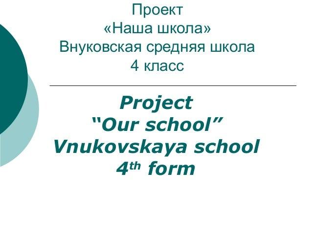 """Проект«Наша школа»Внуковская средняя школа4 классProject""""Our school""""Vnukovskaya school4thform"""