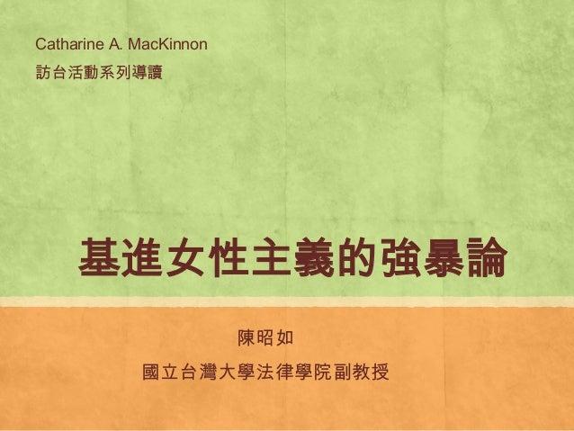 基進女性主義的強暴論陳昭如國立台灣大學法律學院副教授Catharine A. MacKinnon訪台活動系列導讀