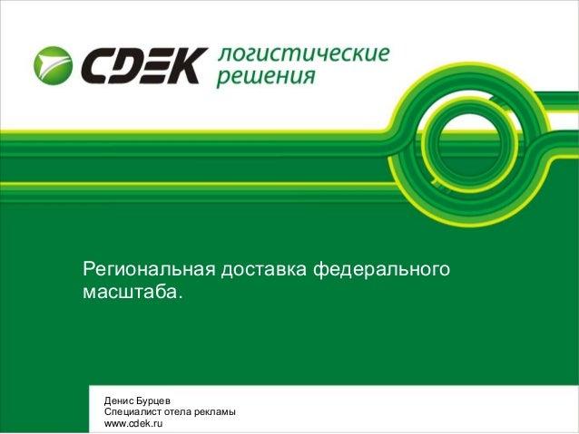 Региональная доставка федеральногомасштаба.Денис БурцевСпециалист отела рекламыwww.cdek.ru