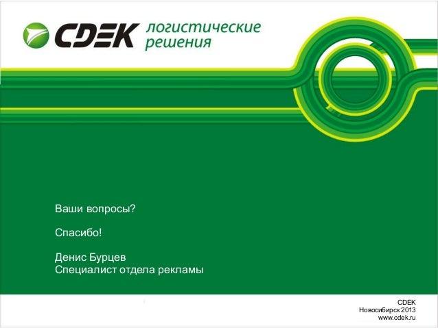 СDEKНовосибирск 2013www.cdek.ruВаши вопросы?Спасибо!Денис БурцевСпециалист отдела рекламы