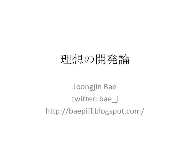 理想の開発論Joongjin Baetwitter: bae_jhttp://baepiff.blogspot.com/