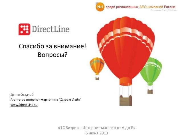 "Спасибо за внимание!Вопросы?Денис ОсадчийАгентство интернет-маркетинга ""Директ Лайн""www.DirectLine.su«1С Битрикс: Интернет..."