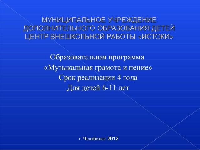 Образовательная программа«Музыкальная грамота и пение»Срок реализации 4 годаДля детей 6-11 летг. Челябинск 2012