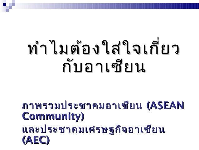 ทำำไมต้องใส่ใจเกี่ยวทำำไมต้องใส่ใจเกี่ยวกับอำเซียนกับอำเซียนภำพรวมประชำคมอำเซียนภำพรวมประชำคมอำเซียน (ASEAN(ASEANCommunity...
