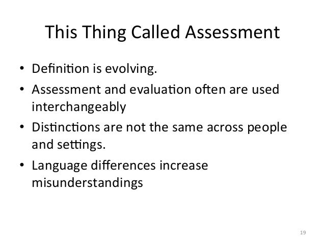 This Thing Called Assessment • DefiniAon is evolving.  • Assessment and evaluaAon oken are used...