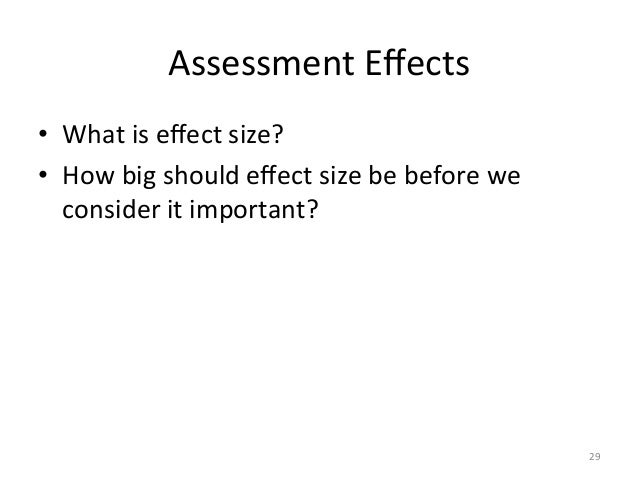 Assessment Effects • What is effect size? • How big should effect size be before we consider ...