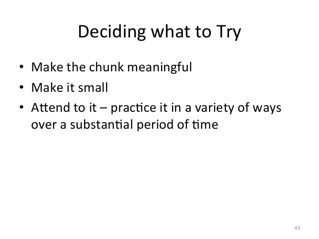 Deciding what to Try • Make the chunk meaningful • Make it small • ALend to it – pracAce...