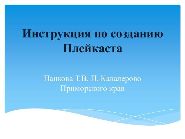Инструкция по созданиюПлейкастаПанкова Т.В. П. КавалеровоПриморского края