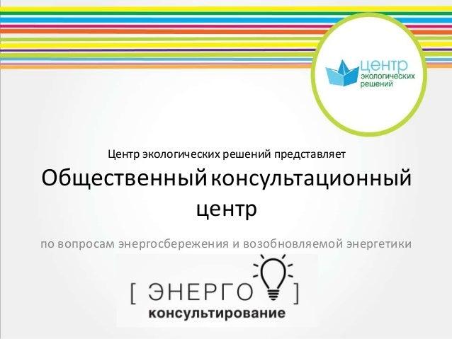 Центр экологических решений представляетОбщественныйконсультационныйцентрпо вопросам энергосбережения и возобновляемой эне...