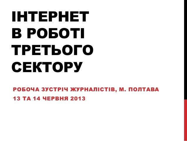 ІНТЕРНЕТВ РОБОТІТРЕТЬОГОСЕКТОРУРОБОЧА ЗУСТРІЧ ЖУРНАЛІСТІВ, М. ПОЛТАВА13 ТА 14 ЧЕРВНЯ 2013