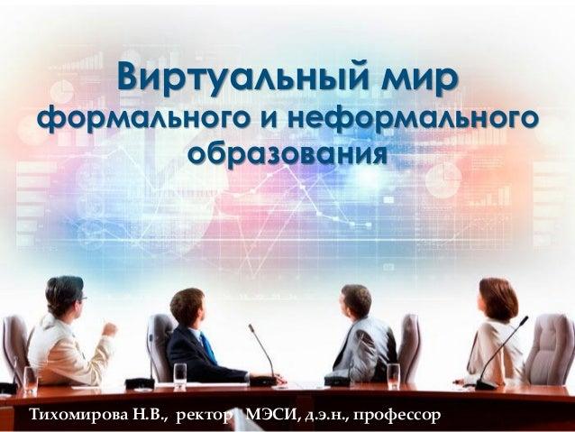 Тихомирова Н.В., ректор МЭСИ, д.э.н., профессорВиртуальный мирформального и неформальногообразования