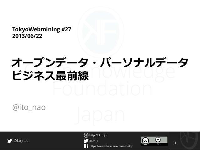 @OKFJ https://www.facebook.com/OKFjp http://okfn.jp/ 1 @ito_nao TokyoWebmining #27 2013/06/22 オープンデータ・パーソナルデータ ビジネス最前線 @it...