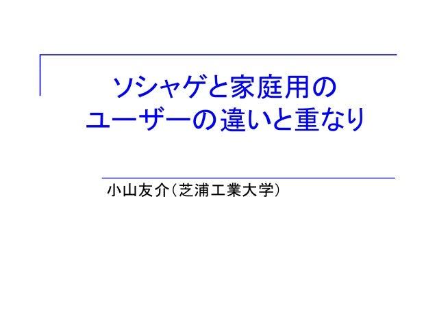 ソシャゲと家庭用のユーザーの違いと重なり小山友介(芝浦工業大学)