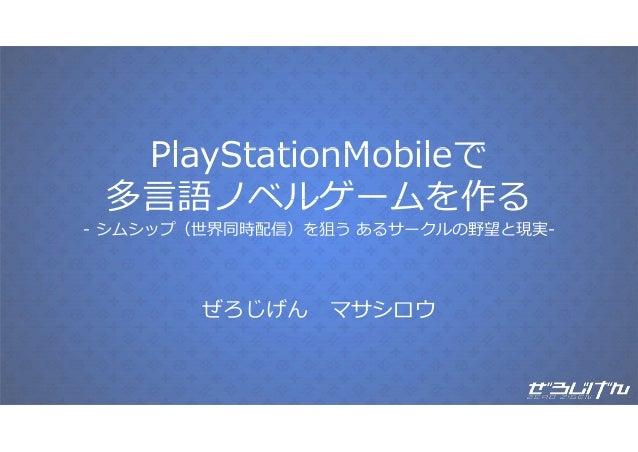 PlayStationMobileでPlayStationMobileで多⾔語ノベルゲームを作る多⾔語ノベルゲ ムを作る- シムシップ(世界同時配信)を狙う あるサークルの野望と現実-ぜろじげん マサシロウぜろじげん マサシロウ