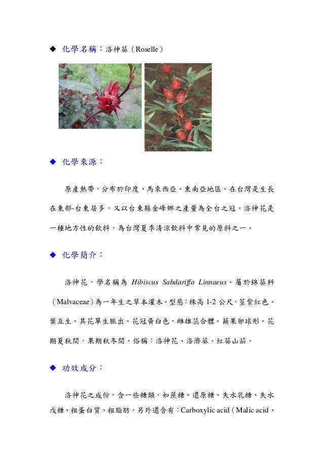 化學名稱:洛神葵(Roselle)化學來源:原產熱帶,分布於印度、馬來西亞、東南亞地區。在台灣是生長在東部-台東居多,又以台東縣金峰鄉之產量為全台之冠。洛神花是一種地方性的飲料,為台灣夏季清涼飲料中常見的原料之一。化學簡介:洛神花,學名稱為 H...