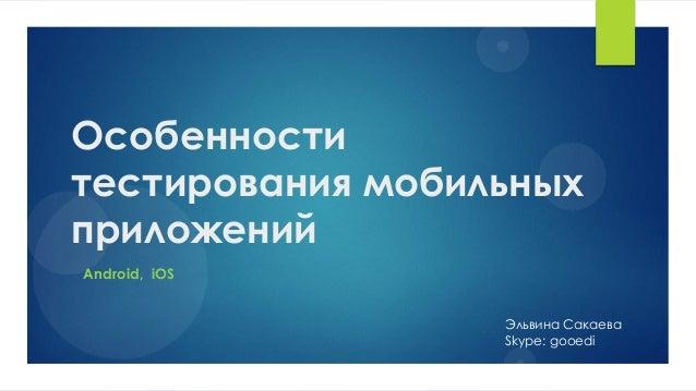 Особенноститестирования мобильныхприложенийЭльвина СакаеваSkype: gooediAndroid, iOS