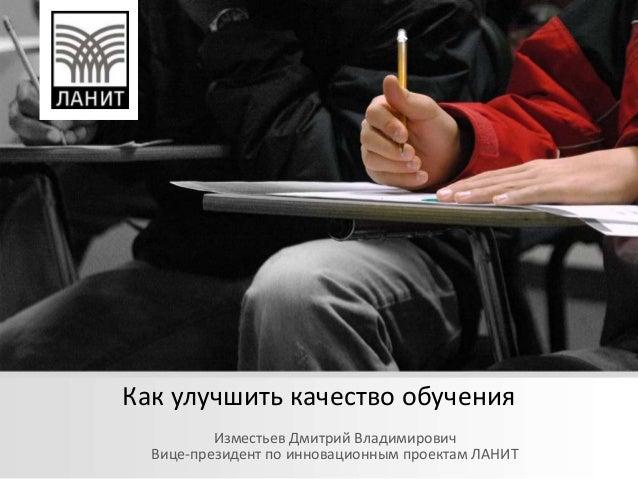 Как улучшить качество обученияИзместьев Дмитрий ВладимировичВице-президент по инновационным проектам ЛАНИТ