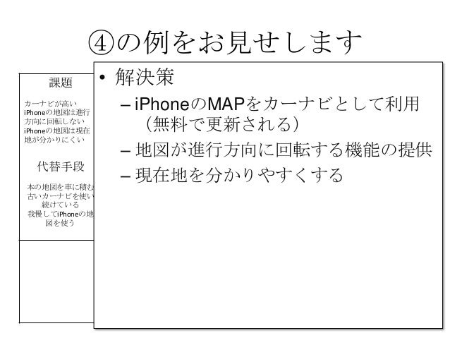 ④の例をお見せします課題カーナビが高いiPhoneの地図は進行方向に回転しないiPhoneの地図は現在地が分かりにくい解決策 UNIQUEVALUEPROPOSITION今すぐ使える無料のカーナビ競合優位性 顧客iPhone&車を持っていて、カ...