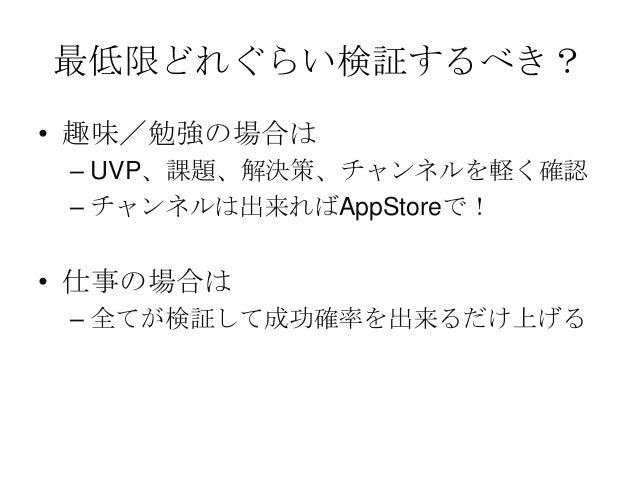 最低限どれぐらい検証するべき?• 趣味/勉強の場合は– UVP、課題、解決策、チャンネルを軽く確認– チャンネルは出来ればAppStoreで!• 仕事の場合は– 全てが検証して成功確率を出来るだけ上げる