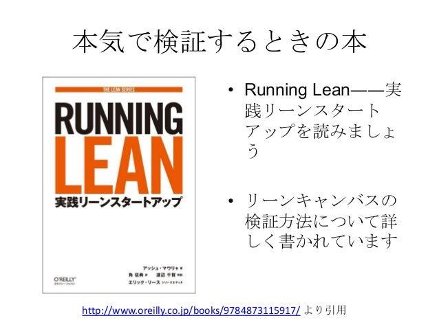 本気で検証するときの本• Running Lean――実践リーンスタートアップを読みましょう• リーンキャンバスの検証方法について詳しく書かれていますhttp://www.oreilly.co.jp/books/9784873115917/ よ...