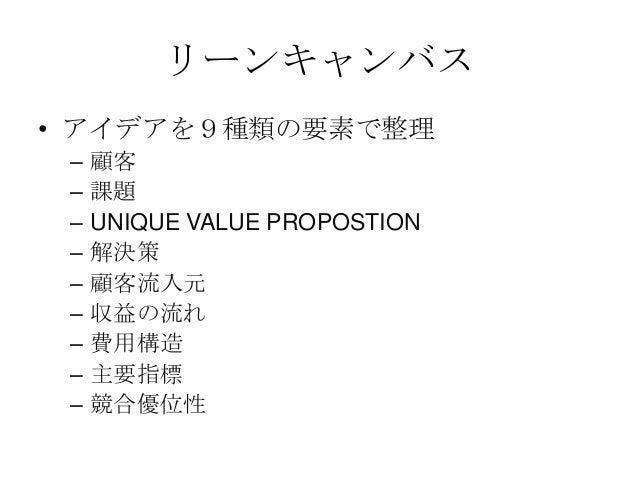 リーンキャンバス• アイデアを9種類の要素で整理– 顧客– 課題– UNIQUE VALUE PROPOSTION– 解決策– 顧客流入元– 収益の流れ– 費用構造– 主要指標– 競合優位性
